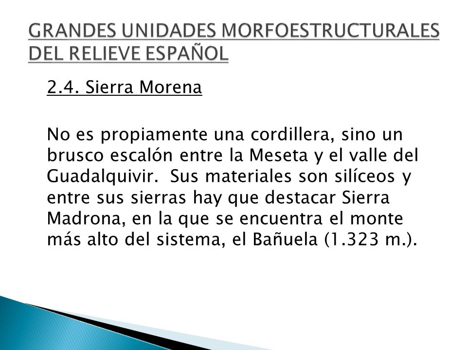 2.4. Sierra Morena No es propiamente una cordillera, sino un brusco escalón entre la Meseta y el valle del Guadalquivir. Sus materiales son silíceos y