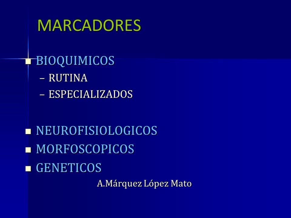 MARCADORES BIOQUIMICOS BIOQUIMICOS –RUTINA –ESPECIALIZADOS NEUROFISIOLOGICOS NEUROFISIOLOGICOS MORFOSCOPICOS MORFOSCOPICOS GENETICOS GENETICOS A.Márqu