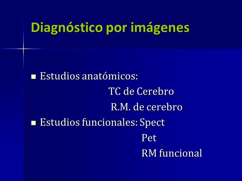 Diagnóstico por imágenes Estudios anatómicos: Estudios anatómicos: TC de Cerebro TC de Cerebro R.M. de cerebro R.M. de cerebro Estudios funcionales: S