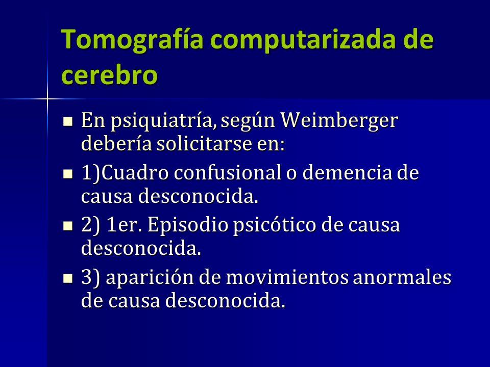 Tomografía computarizada de cerebro En psiquiatría, según Weimberger debería solicitarse en: En psiquiatría, según Weimberger debería solicitarse en: