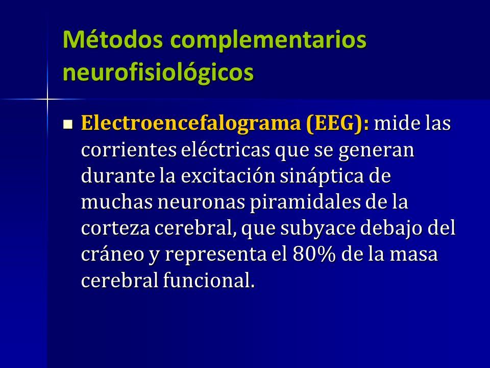 Métodos complementarios neurofisiológicos Electroencefalograma (EEG): mide las corrientes eléctricas que se generan durante la excitación sináptica de