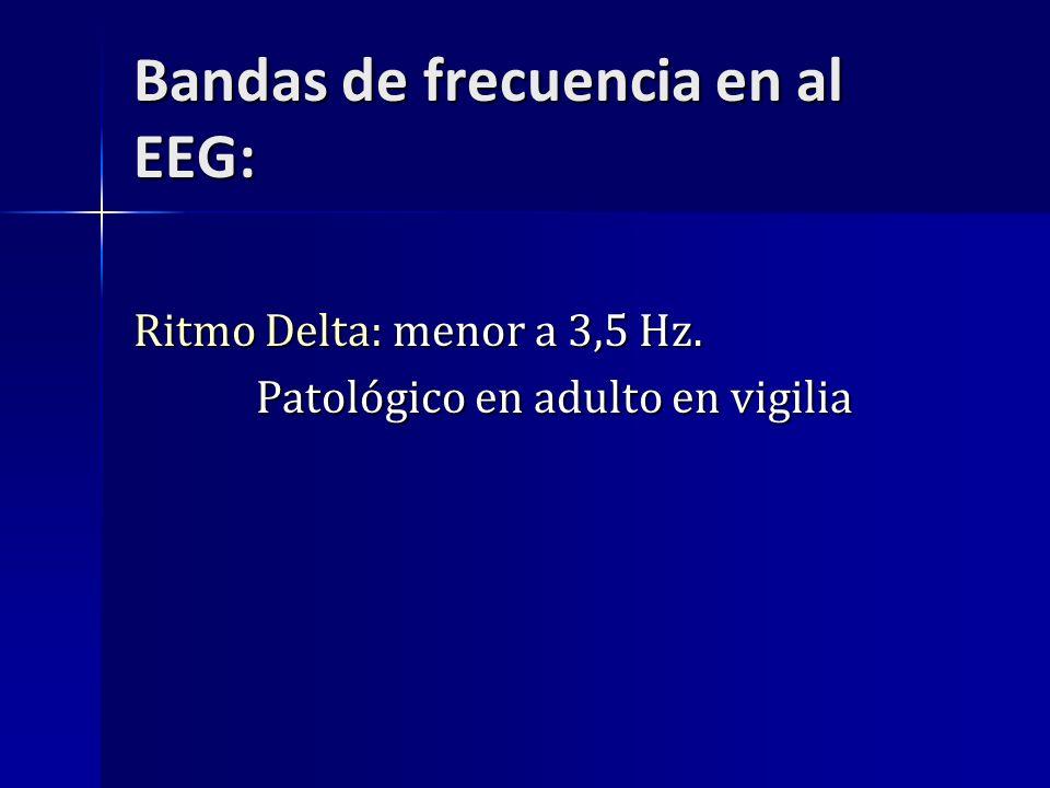 Bandas de frecuencia en al EEG: Ritmo Delta: menor a 3,5 Hz. Patológico en adulto en vigilia Patológico en adulto en vigilia
