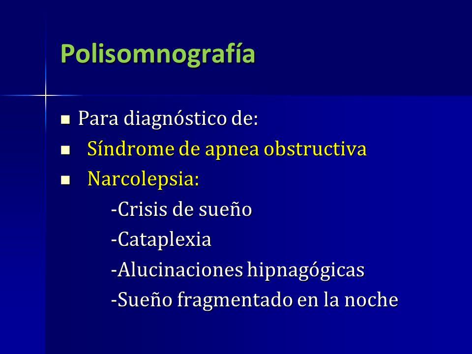 Polisomnografía Para diagnóstico de: Para diagnóstico de: Síndrome de apnea obstructiva Síndrome de apnea obstructiva Narcolepsia: Narcolepsia: -Crisi