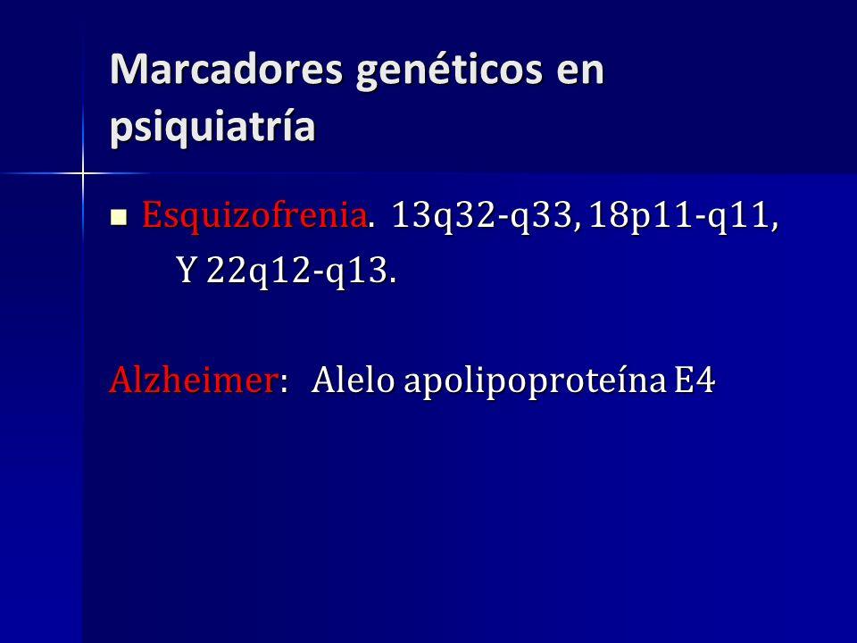 Marcadores genéticos en psiquiatría Esquizofrenia. 13q32-q33, 18p11-q11, Esquizofrenia. 13q32-q33, 18p11-q11, Y 22q12-q13. Y 22q12-q13. Alzheimer: Ale