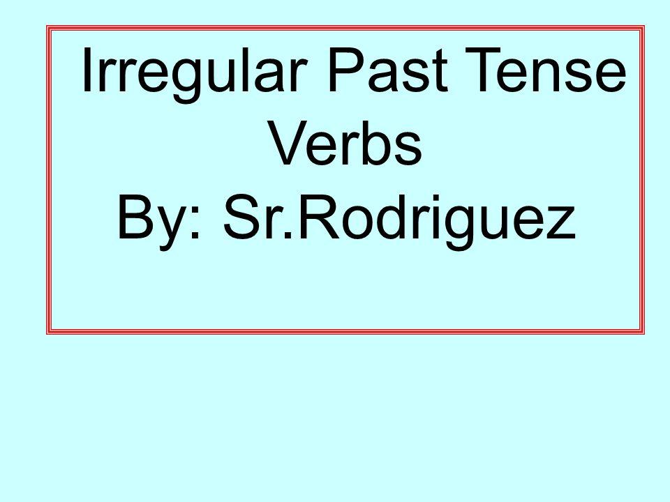 Irregular Past Tense Verbs By: Sr.Rodriguez