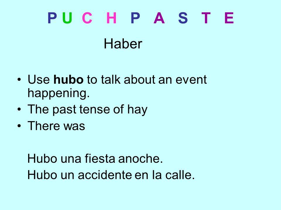 P U C H P A S T E Haber Use hubo to talk about an event happening. The past tense of hay There was Hubo una fiesta anoche. Hubo un accidente en la cal