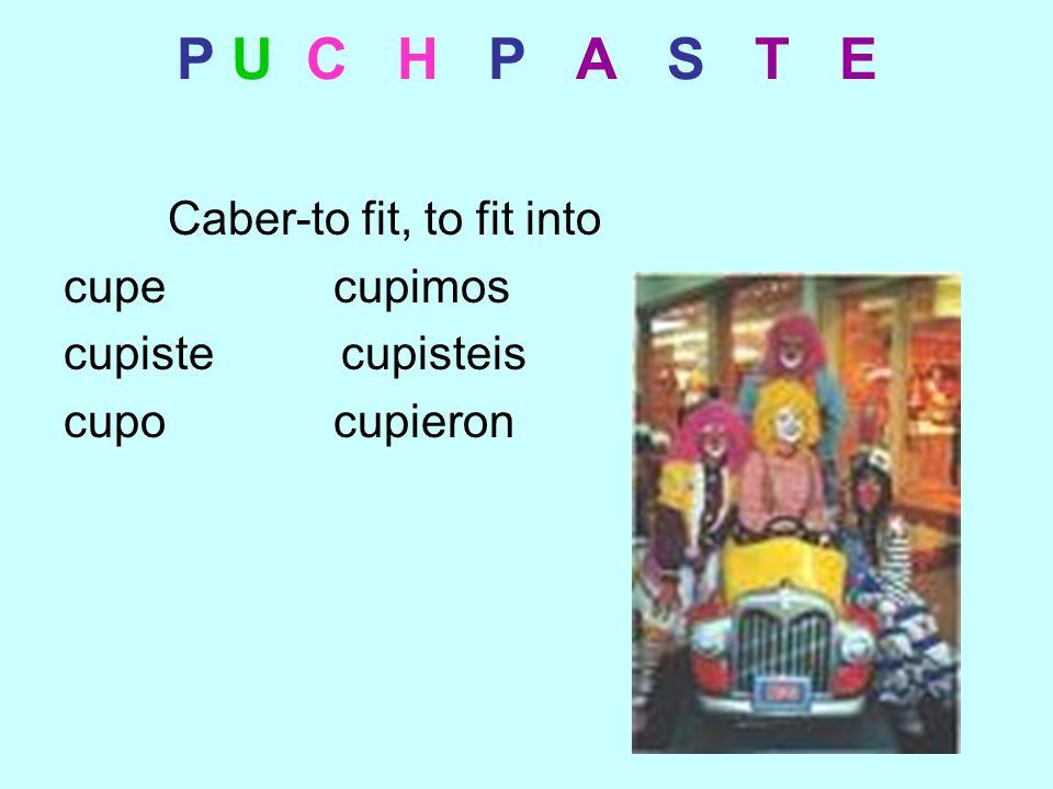 P U C H P A S T E Caber-to fit, to fit into cupe cupimos cupiste cupisteis cupo cupieron