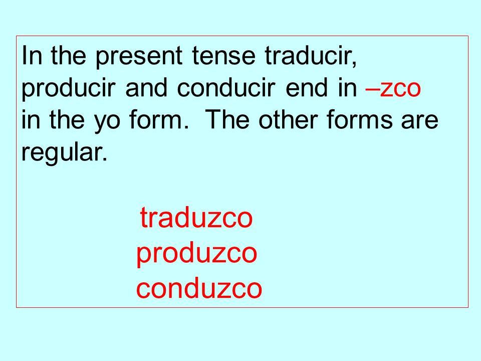 In the present tense traducir, producir and conducir end in –zco in the yo form. The other forms are regular. traduzco produzco conduzco