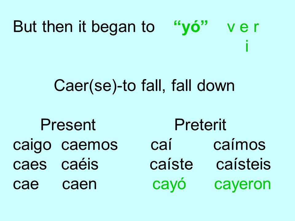 But then it began to yó v e r i Caer(se)-to fall, fall down Present Preterit caigo caemos caí caímos caes caéis caíste caísteis cae caen cayó cayeron