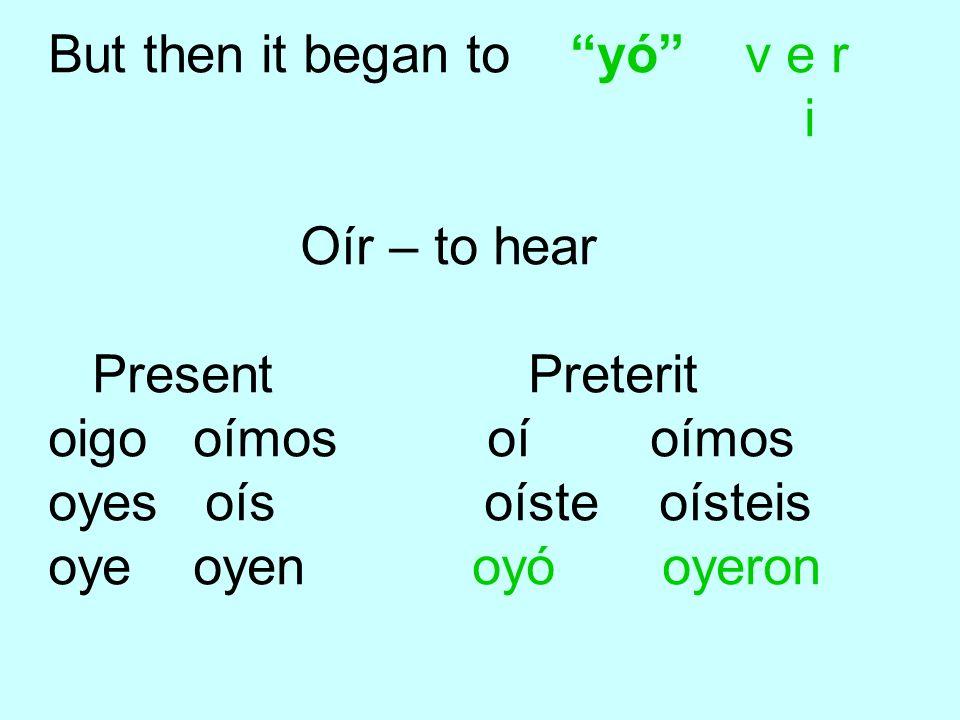 But then it began to yó v e r i Oír – to hear Present Preterit oigo oímos oí oímos oyes oís oíste oísteis oye oyen oyó oyeron