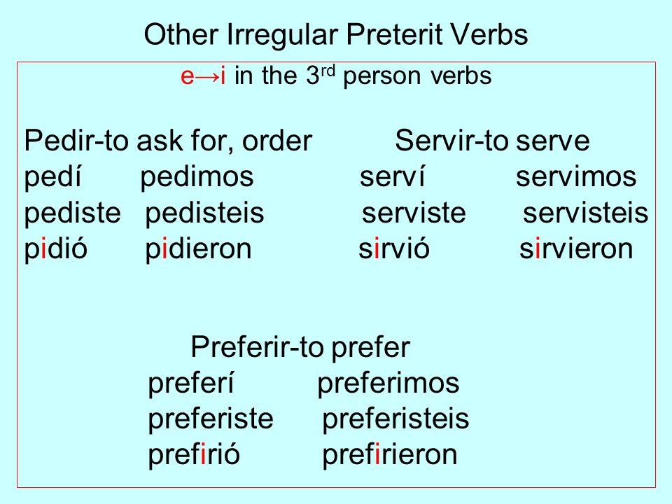 Other Irregular Preterit Verbs ei in the 3 rd person verbs Pedir-to ask for, order Servir-to serve pedí pedimos serví servimos pediste pedisteis servi