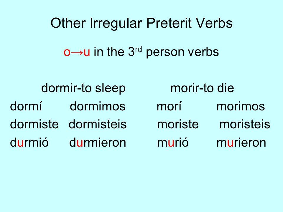 Other Irregular Preterit Verbs ou in the 3 rd person verbs dormir-to sleep morir-to die dormí dormimos morí morimos dormiste dormisteis moriste morist