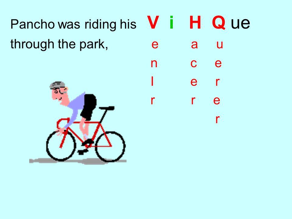 Pancho was riding his V i H Q ue through the park, e a u n c e I e r r r e r