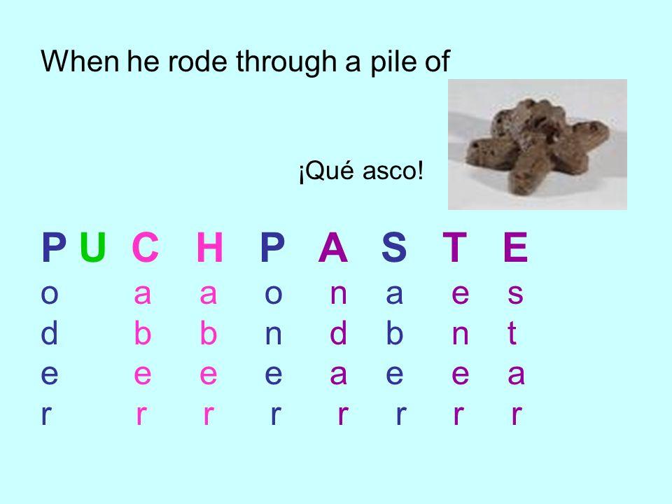When he rode through a pile of ¡Qué asco! P U C H P A S T E o a a o n a e s d b b n d b n t e e e e a e e a r r r r