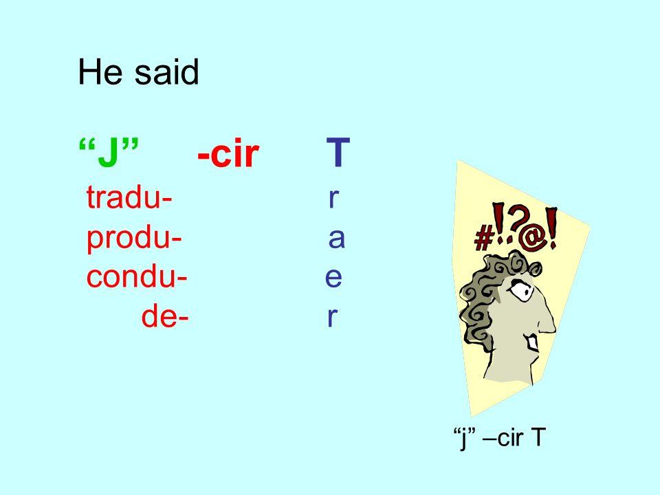He said J -cir T tradu- r produ- a condu- e de- r j –cir T
