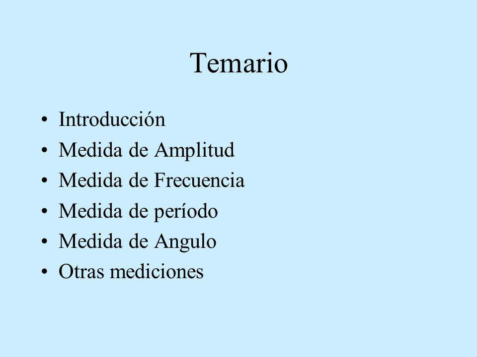 Temario Introducción Medida de Amplitud Medida de Frecuencia Medida de período Medida de Angulo Otras mediciones