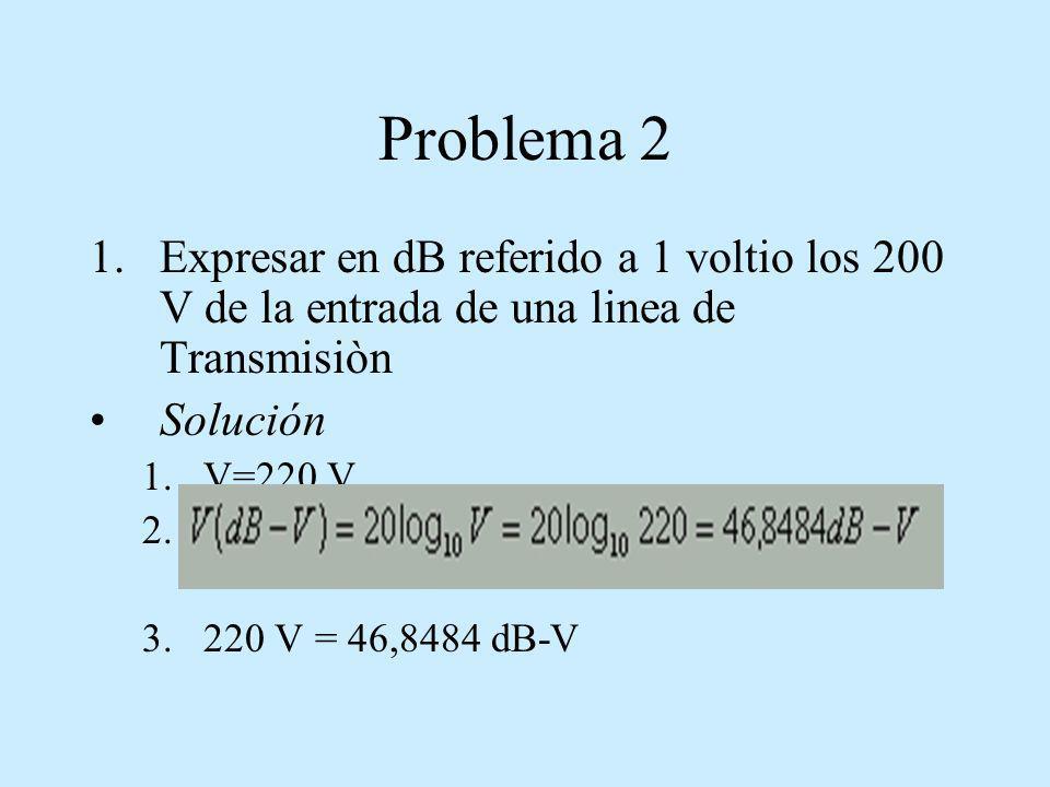 Problema 2 1.Expresar en dB referido a 1 voltio los 200 V de la entrada de una linea de Transmisiòn Solución 1.V=220 V 2. 3.220 V = 46,8484 dB-V
