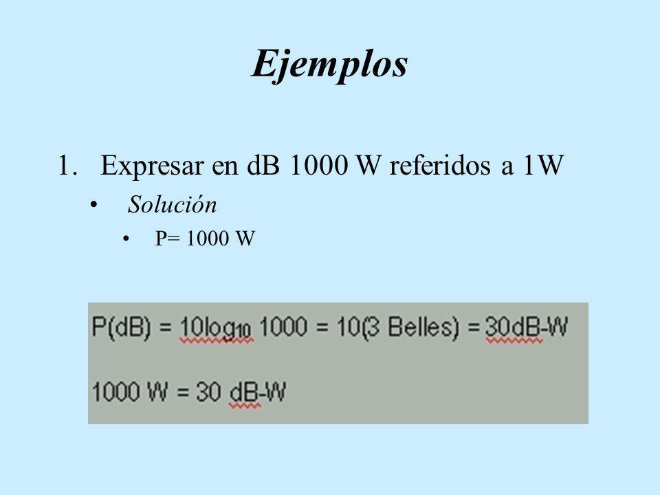 Ejemplos 1.Expresar en dB 1000 W referidos a 1W Solución P= 1000 W