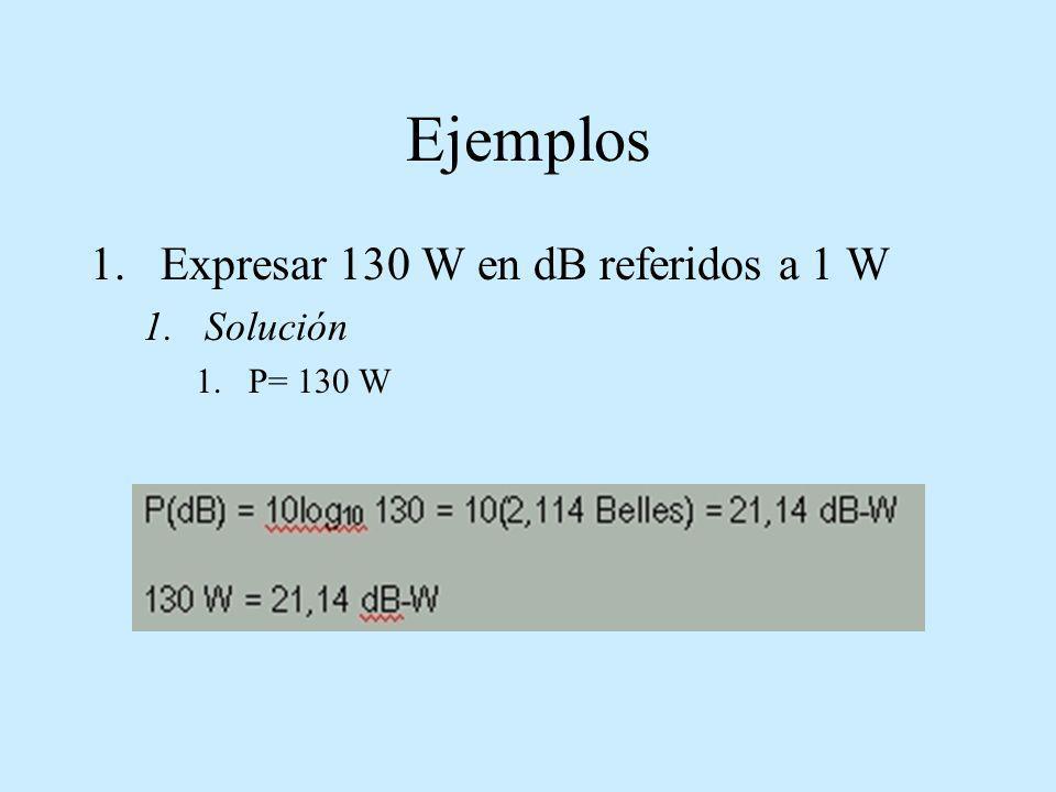 Ejemplos 1.Expresar 130 W en dB referidos a 1 W 1.Solución 1.P= 130 W