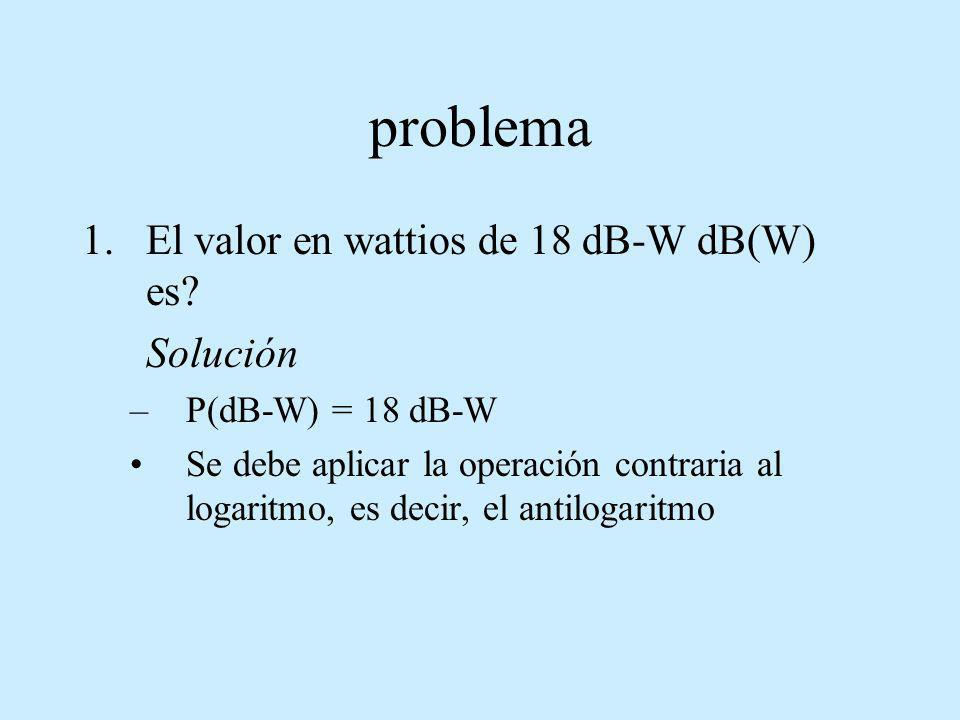 problema 1.El valor en wattios de 18 dB-W dB(W) es? Solución –P(dB-W) = 18 dB-W Se debe aplicar la operación contraria al logaritmo, es decir, el anti