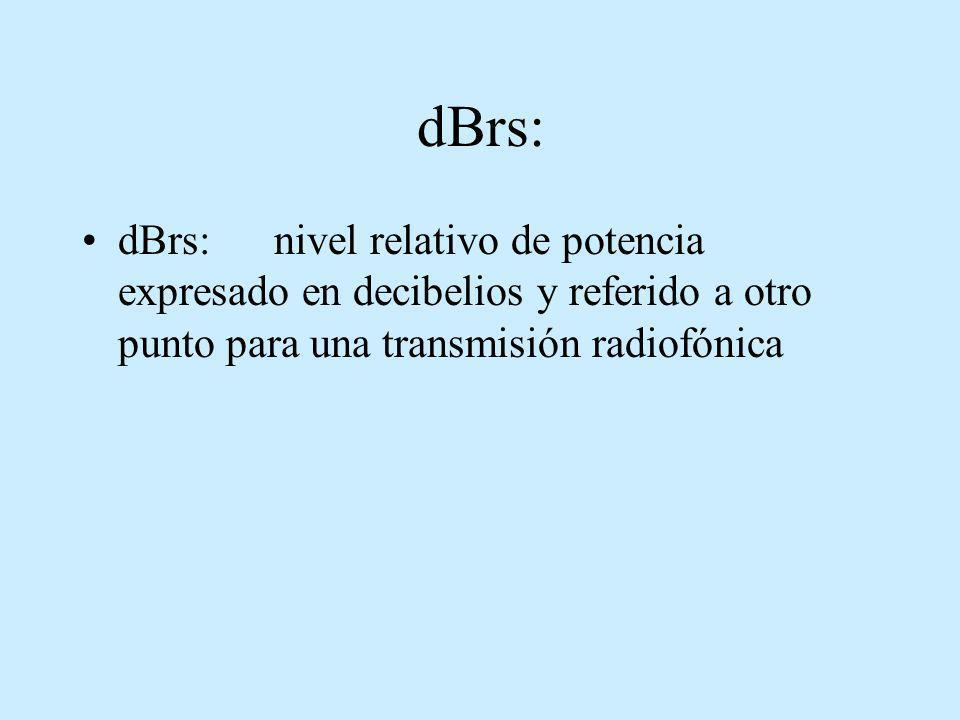 dBrs: dBrs:nivel relativo de potencia expresado en decibelios y referido a otro punto para una transmisión radiofónica