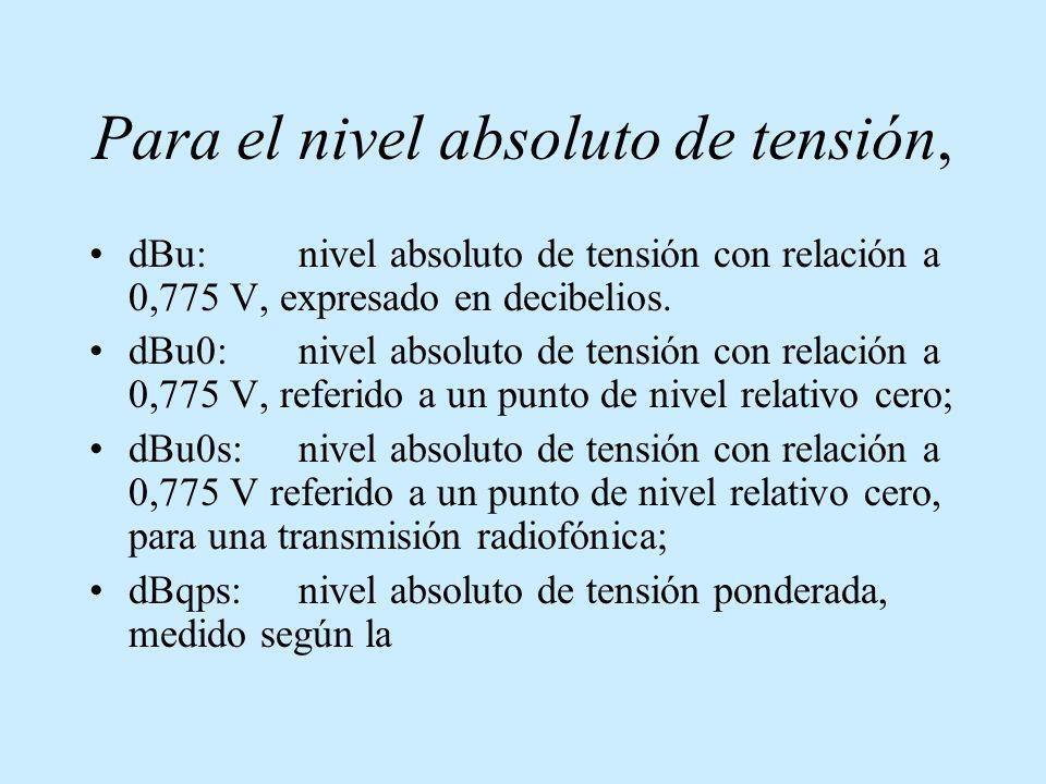 Para el nivel absoluto de tensión, dBu:nivel absoluto de tensión con relación a 0,775 V, expresado en decibelios. dBu0:nivel absoluto de tensión con r