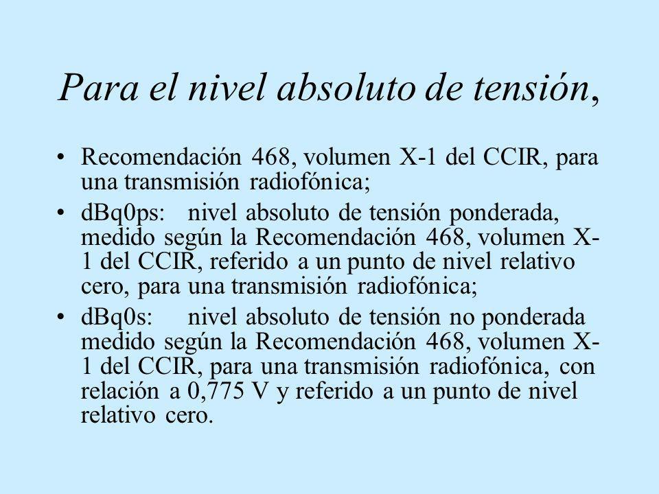 Para el nivel absoluto de tensión, Recomendación 468, volumen X-1 del CCIR, para una transmisión radiofónica; dBq0ps:nivel absoluto de tensión pondera