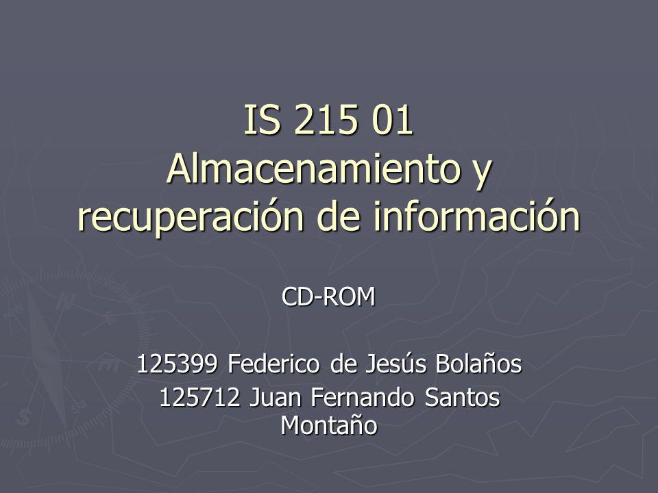 IS 215 01 Almacenamiento y recuperación de información CD-ROM 125399 Federico de Jesús Bolaños 125712 Juan Fernando Santos Montaño
