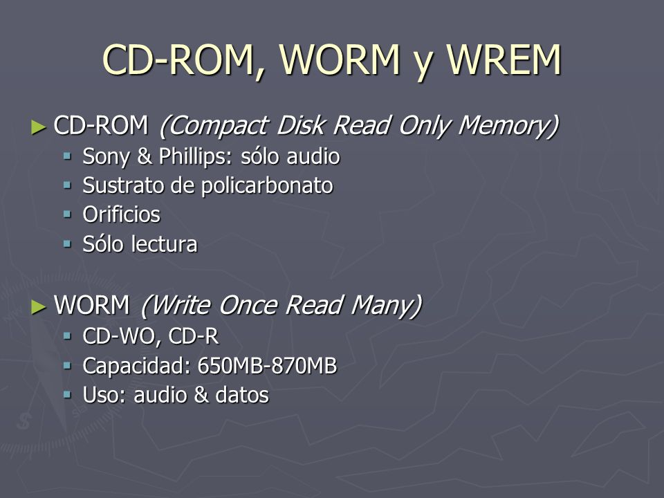 CD-ROM, WORM y WREM CD-ROM (Compact Disk Read Only Memory) CD-ROM (Compact Disk Read Only Memory) Sony & Phillips: sólo audio Sony & Phillips: sólo audio Sustrato de policarbonato Sustrato de policarbonato Orificios Orificios Sólo lectura Sólo lectura WORM (Write Once Read Many) WORM (Write Once Read Many) CD-WO, CD-R CD-WO, CD-R Capacidad: 650MB-870MB Capacidad: 650MB-870MB Uso: audio & datos Uso: audio & datos