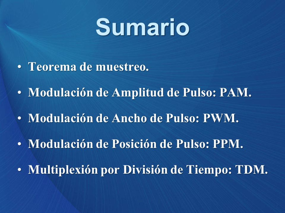 Sumario Teorema de muestreo.Teorema de muestreo. Modulación de Amplitud de Pulso: PAM.Modulación de Amplitud de Pulso: PAM. Modulación de Ancho de Pul