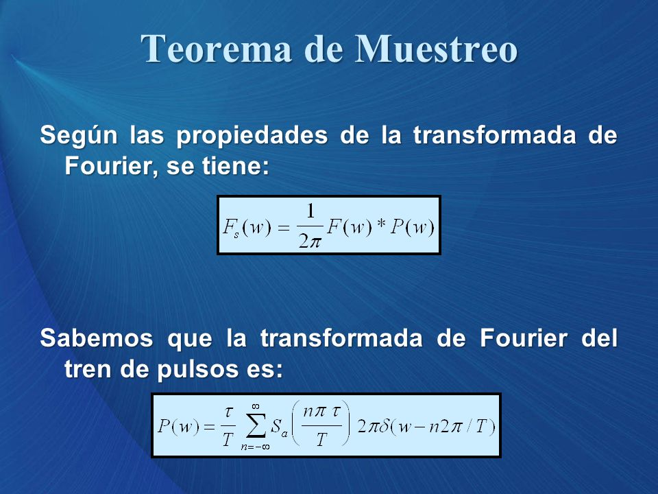 Según las propiedades de la transformada de Fourier, se tiene: Sabemos que la transformada de Fourier del tren de pulsos es: Teorema de Muestreo
