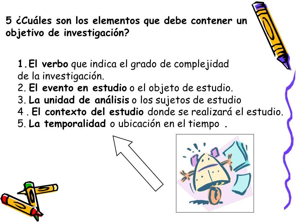 5 ¿Cuáles son los elementos que debe contener un objetivo de investigación? 1.El verbo que indica el grado de complejidad de la investigación. 2. El e