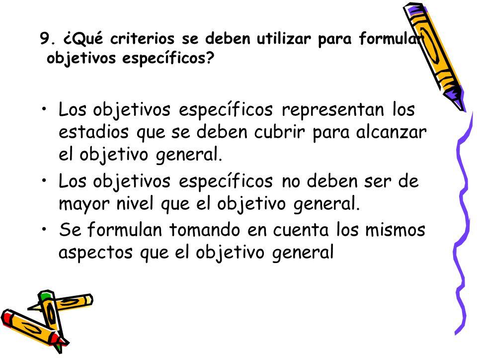 9. ¿Qué criterios se deben utilizar para formular objetivos específicos? Los objetivos específicos representan los estadios que se deben cubrir para a