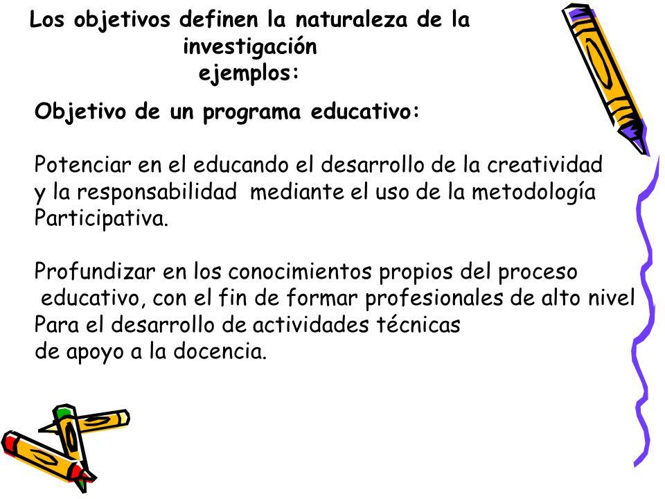 Los objetivos definen la naturaleza de la investigación ejemplos: Objetivo de un programa educativo: Potenciar en el educando el desarrollo de la crea