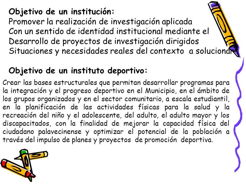 Objetivo de un institución: Promover la realización de investigación aplicada Con un sentido de identidad institucional mediante el Desarrollo de proy