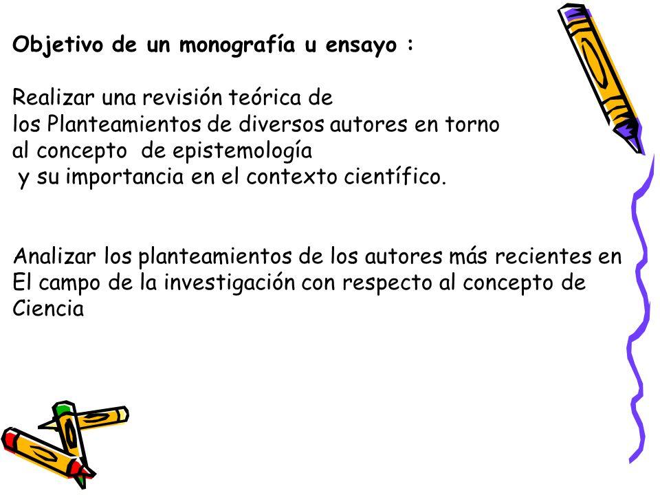 Objetivo de un monografía u ensayo : Realizar una revisión teórica de los Planteamientos de diversos autores en torno al concepto de epistemología y s