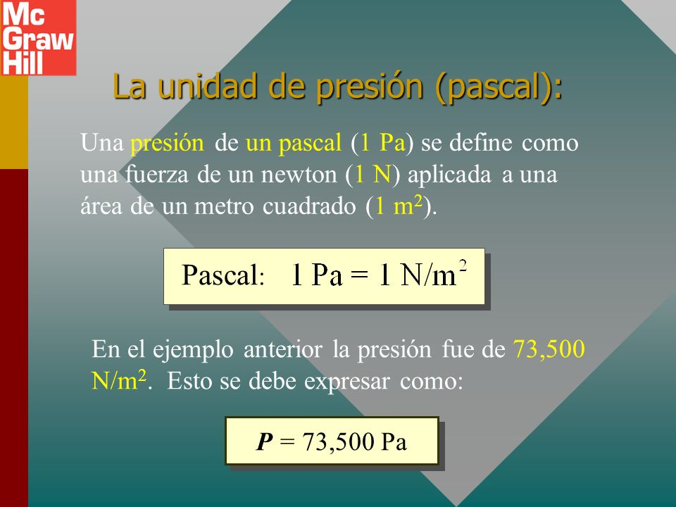 La unidad de presión (pascal): Una presión de un pascal (1 Pa) se define como una fuerza de un newton (1 N) aplicada a una área de un metro cuadrado (1 m 2 ).