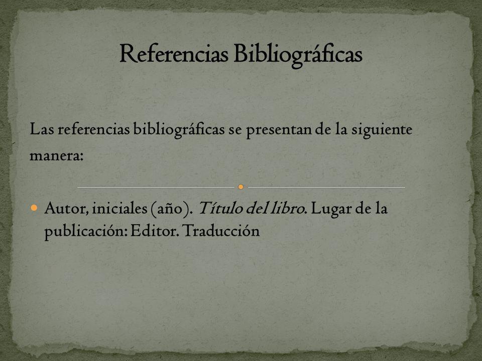 Las referencias bibliográficas se presentan de la siguiente manera: Autor, iniciales (año). Título del libro. Lugar de la publicación: Editor. Traducc