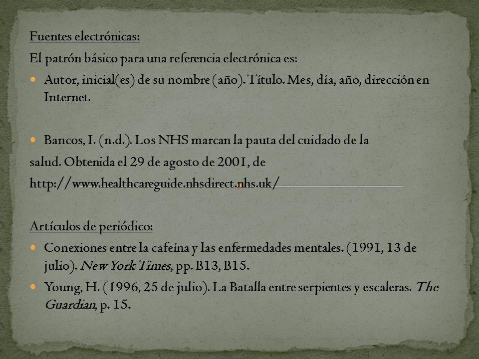 Fuentes electrónicas: El patrón básico para una referencia electrónica es: Autor, inicial(es) de su nombre (año). Título. Mes, día, año, dirección en