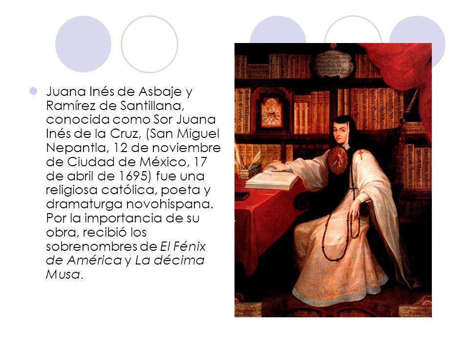 Juana Inés de Asbaje y Ramírez de Santillana, conocida como Sor Juana Inés de la Cruz, (San Miguel Nepantla, 12 de noviembre de Ciudad de México, 17 d