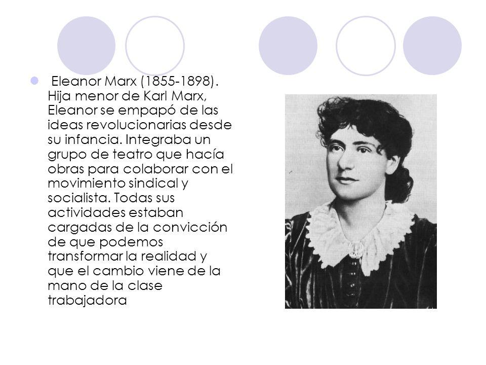 Eleanor Marx (1855-1898). Hija menor de Karl Marx, Eleanor se empapó de las ideas revolucionarias desde su infancia. Integraba un grupo de teatro que