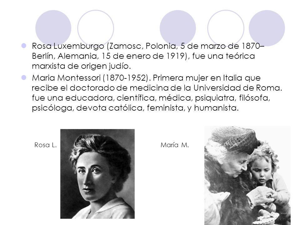 Rosa Luxemburgo (Zamosc, Polonia, 5 de marzo de 1870– Berlín, Alemania, 15 de enero de 1919), fue una teórica marxista de origen judío. Maria Montesso