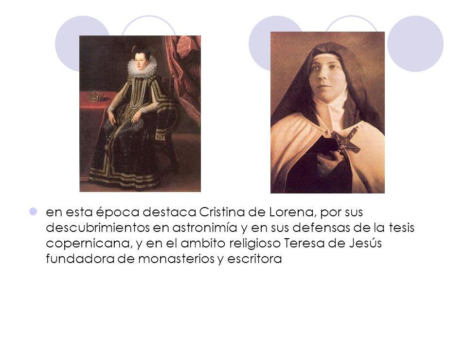 en esta época destaca Cristina de Lorena, por sus descubrimientos en astronimía y en sus defensas de la tesis copernicana, y en el ambito religioso Te