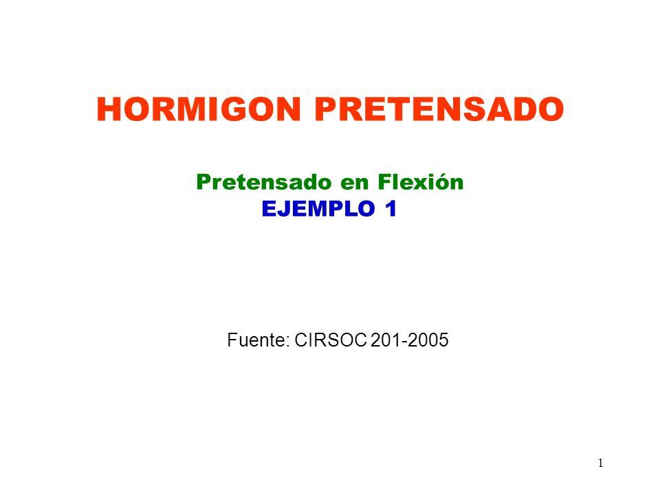 1 HORMIGON PRETENSADO Pretensado en Flexión EJEMPLO 1 Fuente: CIRSOC 201-2005