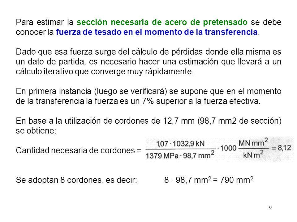 9 Para estimar la sección necesaria de acero de pretensado se debe conocer la fuerza de tesado en el momento de la transferencia. Dado que esa fuerza