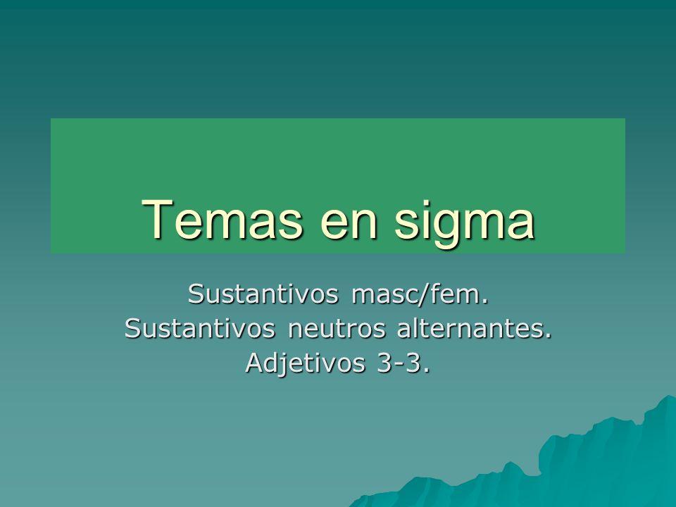 Temas en sigma Sustantivos masc/fem. Sustantivos neutros alternantes. Adjetivos 3-3.