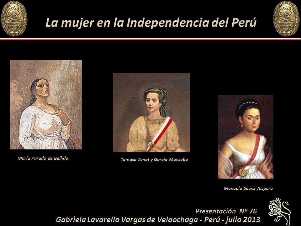 La mujer en la Independencia del Perú Tomasa Amat y García Mansebo Manuela Sáenz Aispuru María Parado de Bellido Presentación Nº 76 Gabriela Lavarello Vargas de Velaochaga - Perú - julio 2013