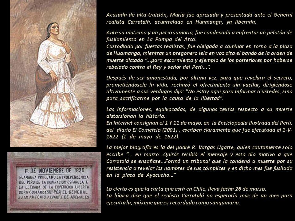 Acusada de alta traición, María fue apresada y presentada ante el General realista Carratalá, acuartelado en Huamanga, ya liberada., Ante su mutismo y un juicio sumario, fue condenada a enfrentar un pelotón de fusilamiento en La Pampa del Arco.