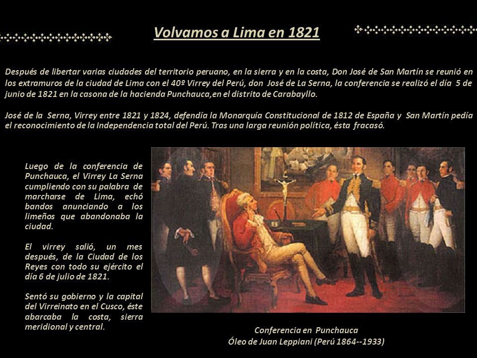 Después de libertar varias ciudades del territorio peruano, en la sierra y en la costa, Don José de San Martín se reunió en los extramuros de la ciudad de Lima con el 40º Virrey del Perú, don José de La Serna, la conferencia se realizó el día 5 de junio de 1821 en la casona de la hacienda Punchauca,en el distrito de Carabayllo.