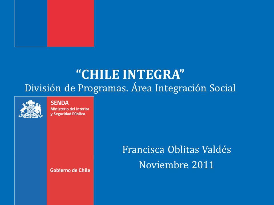 CHILE INTEGRA División de Programas. Área Integración Social Francisca Oblitas Valdés Noviembre 2011